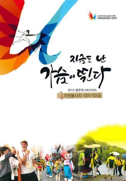 지금도 난 가슴이 뛴다 : 2015 광주유니버시아드 자원봉사자 이야기모음