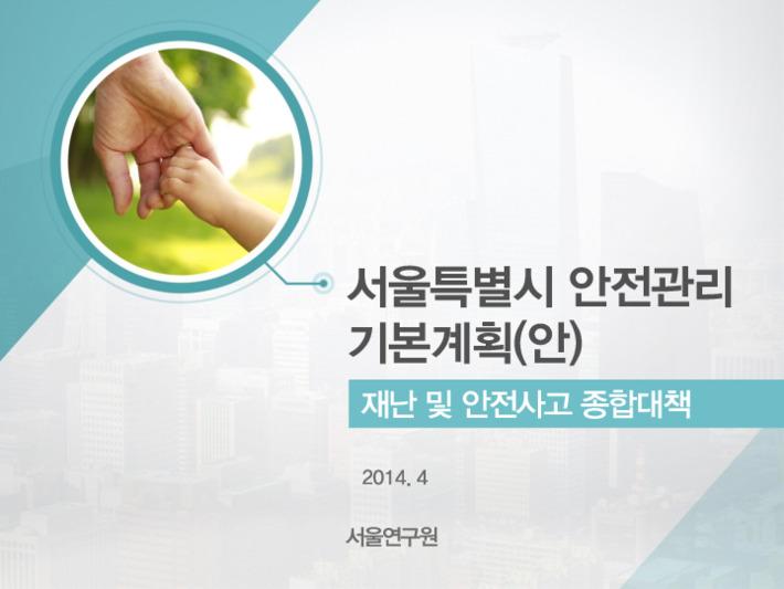 서울특별시 안전관리 기본계획(안) : 재난 및 안전사고 종합대책